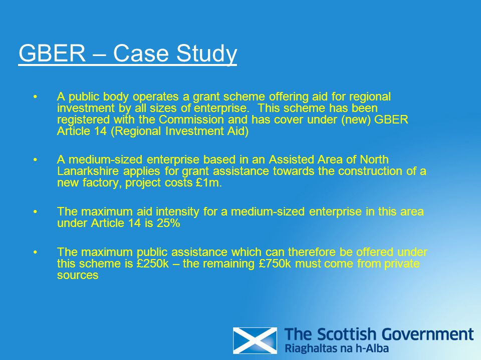 GBER – Case Study A public body operates a grant scheme offering aid for regional investment by all sizes of enterprise. This scheme has been register