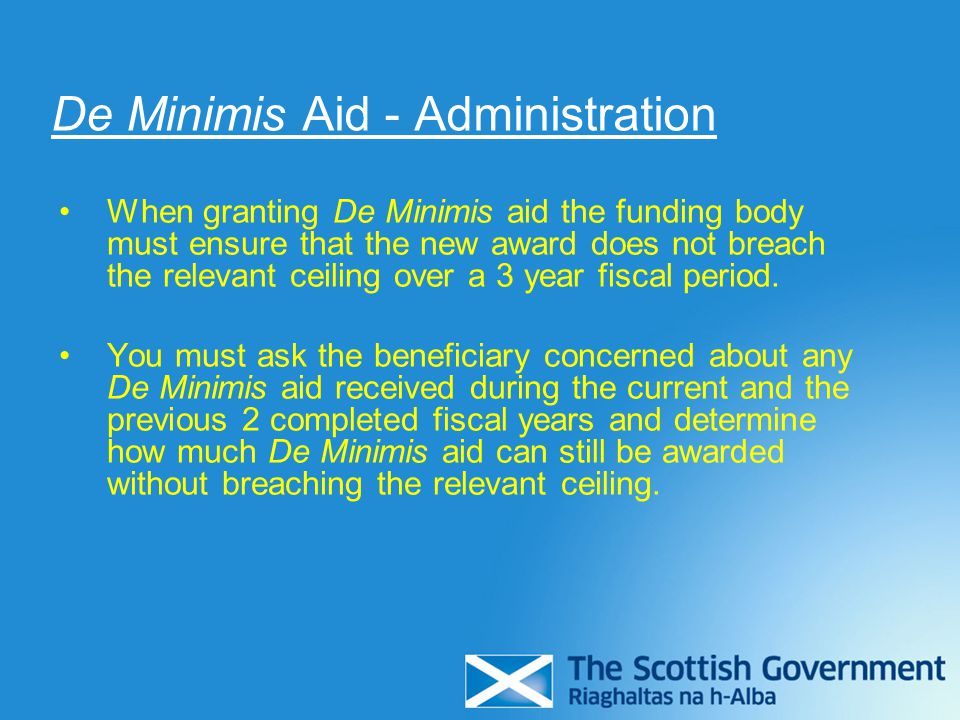 De Minimis Aid - Administration When granting De Minimis aid the funding body must ensure that the new award does not breach the relevant ceiling over