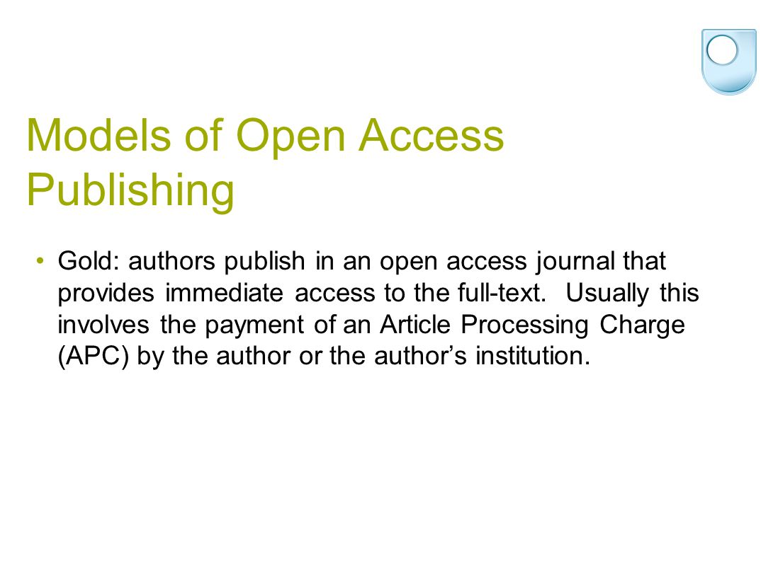 Models of Open Access Publishing Gold: authors publish in an open access journal that provides immediate access to the full-text. Usually this involve