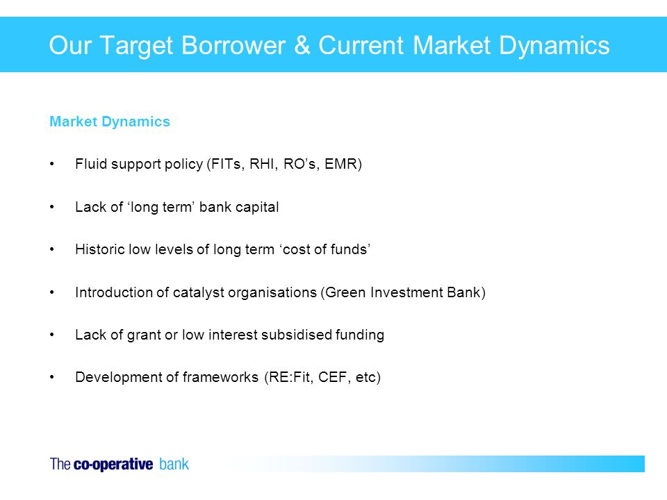 Our Target Borrower & Current Market Dynamics Market Dynamics Fluid support policy (FITs, RHI, RO's, EMR) Lack of 'long term' bank capital Historic low levels of long term 'cost of funds' Introduction of catalyst organisations (Green Investment Bank) Lack of grant or low interest subsidised funding Development of frameworks (RE:Fit, CEF, etc)