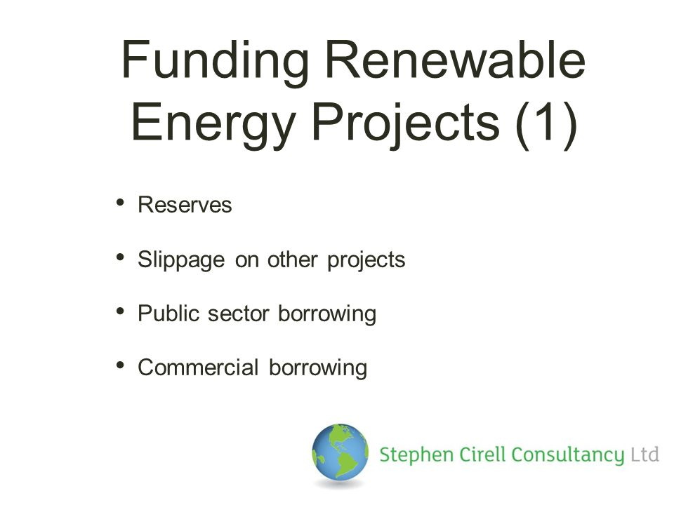 Funding Renewable Energy Projects (1) Reserves Slippage on other projects Public sector borrowing Commercial borrowing