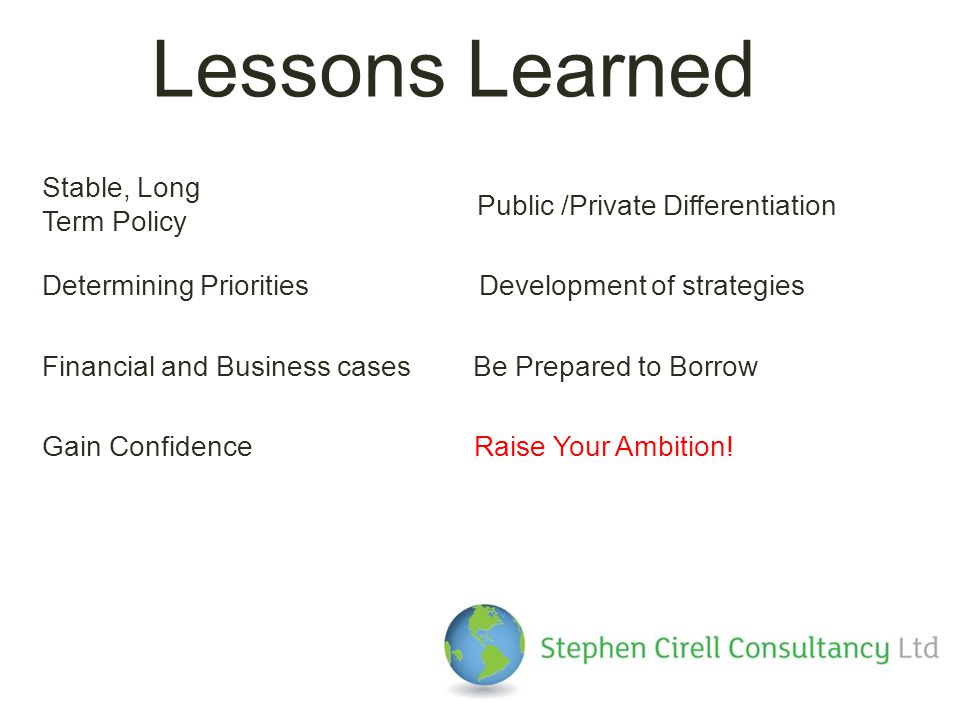 Lessons Learned Stable, Long Term Policy Public /Private Differentiation Determining PrioritiesDevelopment of strategies Financial and Business casesBe Prepared to Borrow Gain ConfidenceRaise Your Ambition!