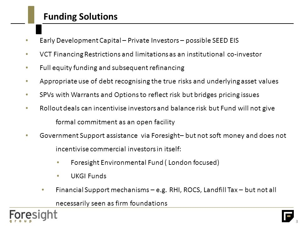 Funding Solutions 3 Early Development Capital – Private Investors – possible SEED EIS VCT Financing Restrictions and limitations as an institutional co-investor Full equity funding and subsequent refinancing Appropriate use of debt recognising the true risks and underlying asset values SPVs with Warrants and Options to reflect risk but bridges pricing issues Rollout deals can incentivise investors and balance risk but Fund will not give formal commitment as an open facility Government Support assistance via Foresight– but not soft money and does not incentivise commercial investors in itself: Foresight Environmental Fund ( London focused) UKGI Funds Financial Support mechanisms – e.g.