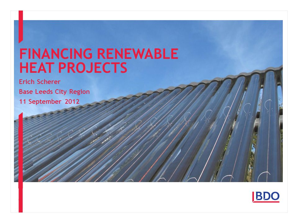 Erich Scherer Base Leeds City Region 11 September 2012 FINANCING RENEWABLE HEAT PROJECTS