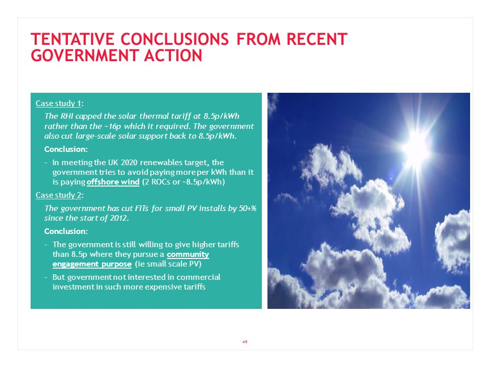 49 TENTATIVE CONCLUSIONS FROM RECENT GOVERNMENT ACTION Case study 1: The RHI capped the solar thermal tariff at 8.5p/kWh rather than the ~16p which it required.