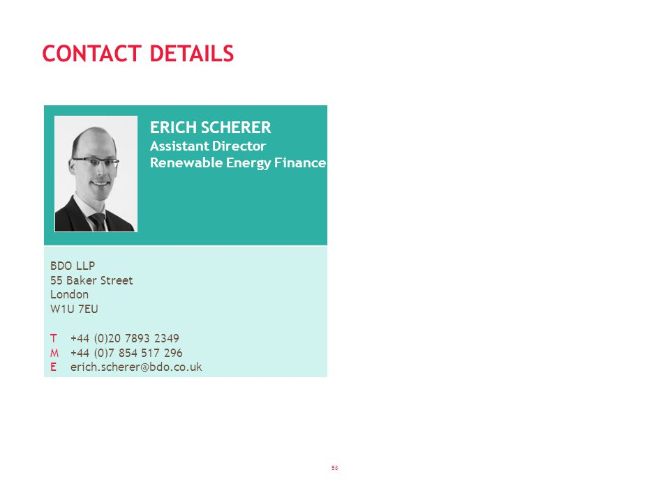 58 CONTACT DETAILS ERICH SCHERER Assistant Director Renewable Energy Finance BDO LLP 55 Baker Street London W1U 7EU T +44 (0)20 7893 2349 M+44 (0)7 854 517 296 Eerich.scherer@bdo.co.uk