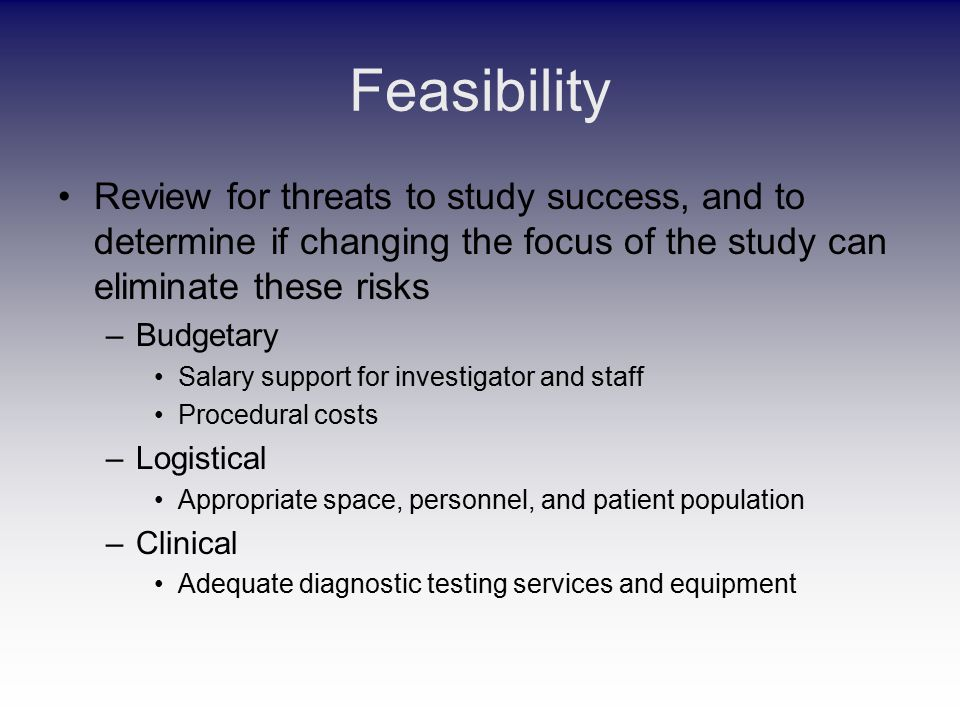 Feasibility Review for threats to study success, and to determine if changing the focus of the study can eliminate these risks –Budgetary Salary support for investigator and staff Procedural costs –Logistical Appropriate space, personnel, and patient population –Clinical Adequate diagnostic testing services and equipment