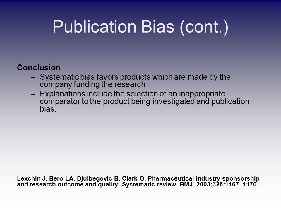 Publication Bias (cont.) Conclusion –Systematic bias favors products which are made by the company funding the research –Explanations include the selection of an inappropriate comparator to the product being investigated and publication bias.