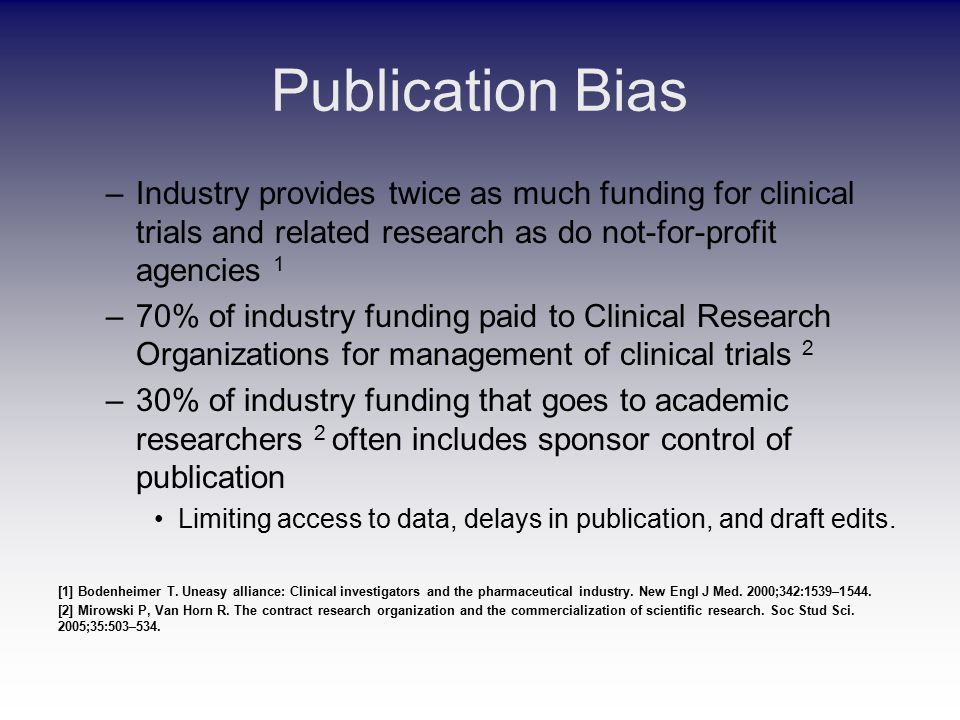 Publication Bias –Industry provides twice as much funding for clinical trials and related research as do not-for-profit agencies 1 –70% of industry funding paid to Clinical Research Organizations for management of clinical trials 2 –30% of industry funding that goes to academic researchers 2 often includes sponsor control of publication Limiting access to data, delays in publication, and draft edits.