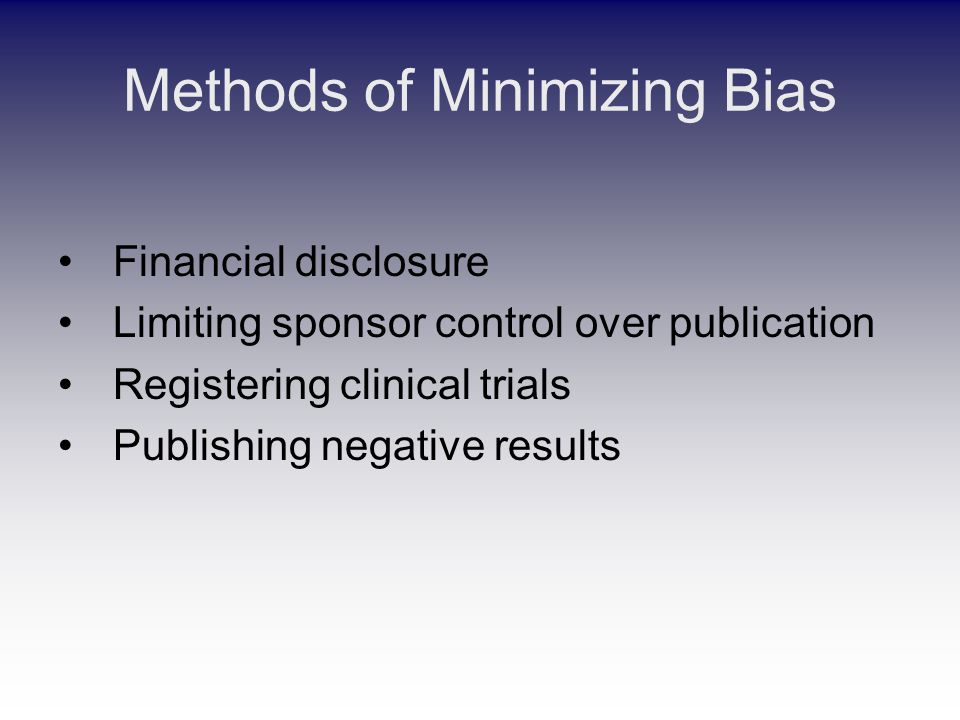 Methods of Minimizing Bias Financial disclosure Limiting sponsor control over publication Registering clinical trials Publishing negative results