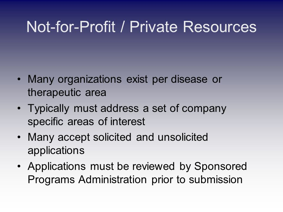 Not-for-Profit / Private Resources Many organizations exist per disease or therapeutic area Typically must address a set of company specific areas of interest Many accept solicited and unsolicited applications Applications must be reviewed by Sponsored Programs Administration prior to submission