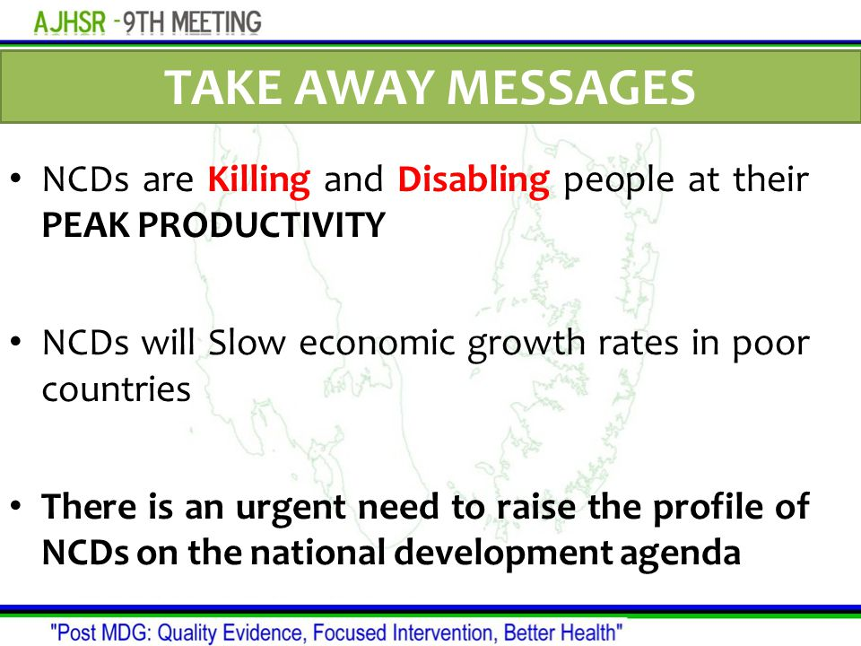 TAKE AWAY MESSAGES NCDs are Killing and Disabling people at their PEAK PRODUCTIVITY NCDs will Slow economic growth rates in poor countries There is an urgent need to raise the profile of NCDs on the national development agenda