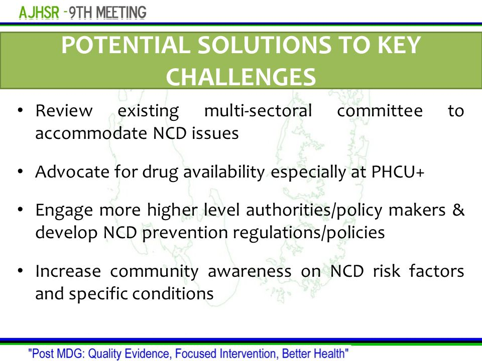 POTENTIAL SOLUTIONS TO KEY CHALLENGES Review existing multi-sectoral committee to accommodate NCD issues Advocate for drug availability especially at PHCU+ Engage more higher level authorities/policy makers & develop NCD prevention regulations/policies Increase community awareness on NCD risk factors and specific conditions