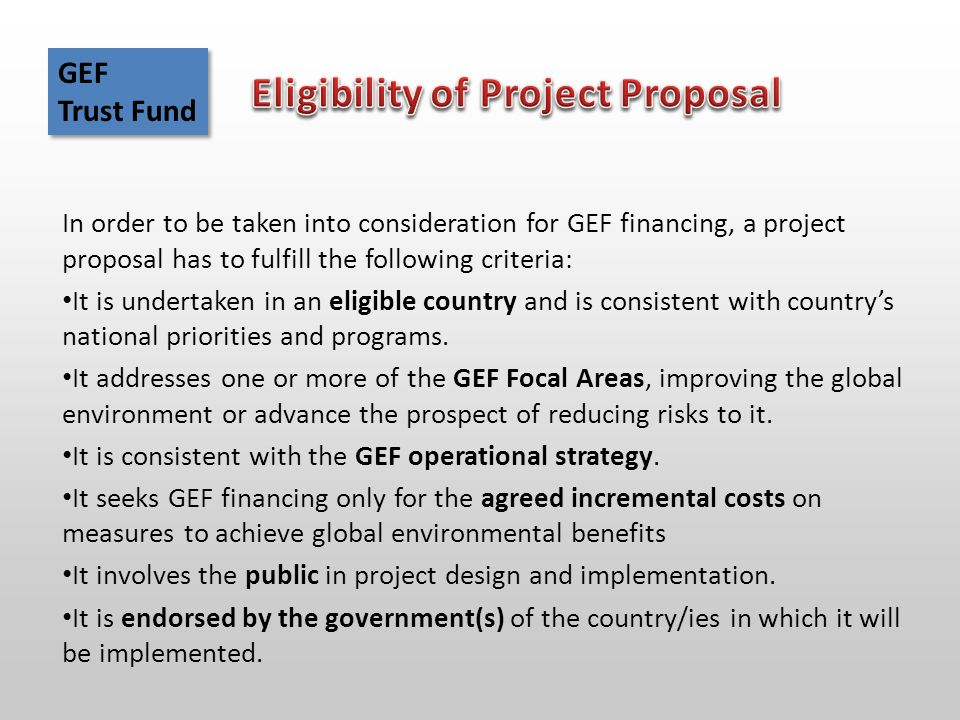 In order to be taken into consideration for GEF financing, a project proposal has to fulfill the following criteria: It is undertaken in an eligible country and is consistent with country's national priorities and programs.