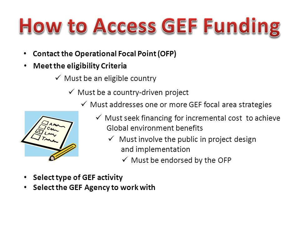 Contact the Operational Focal Point (OFP) Meet the eligibility Criteria Must be an eligible country Must be a country-driven project Must addresses one or more GEF focal area strategies Must seek financing for incremental cost to achieve Global environment benefits Must be endorsed by the OFP Must involve the public in project design and implementation Select type of GEF activity Select the GEF Agency to work with