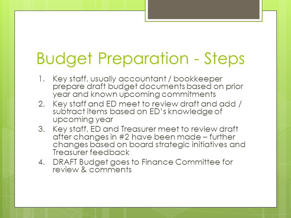 Budget Preparation - Steps 1.Key staff, usually accountant / bookkeeper prepare draft budget documents based on prior year and known upcoming commitme