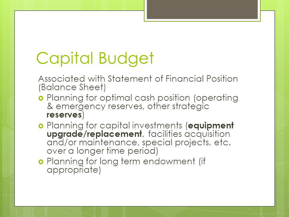 Capital Budget Associated with Statement of Financial Position (Balance Sheet)  Planning for optimal cash position (operating & emergency reserves, o