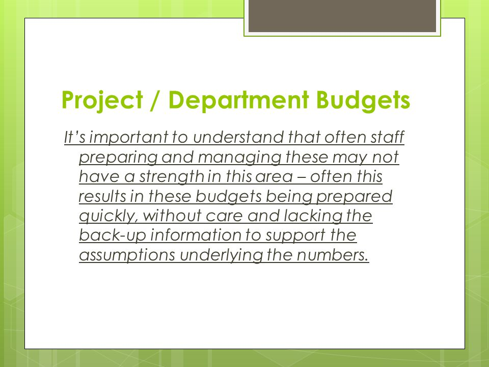 Project / Department Budgets It's important to understand that often staff preparing and managing these may not have a strength in this area – often t
