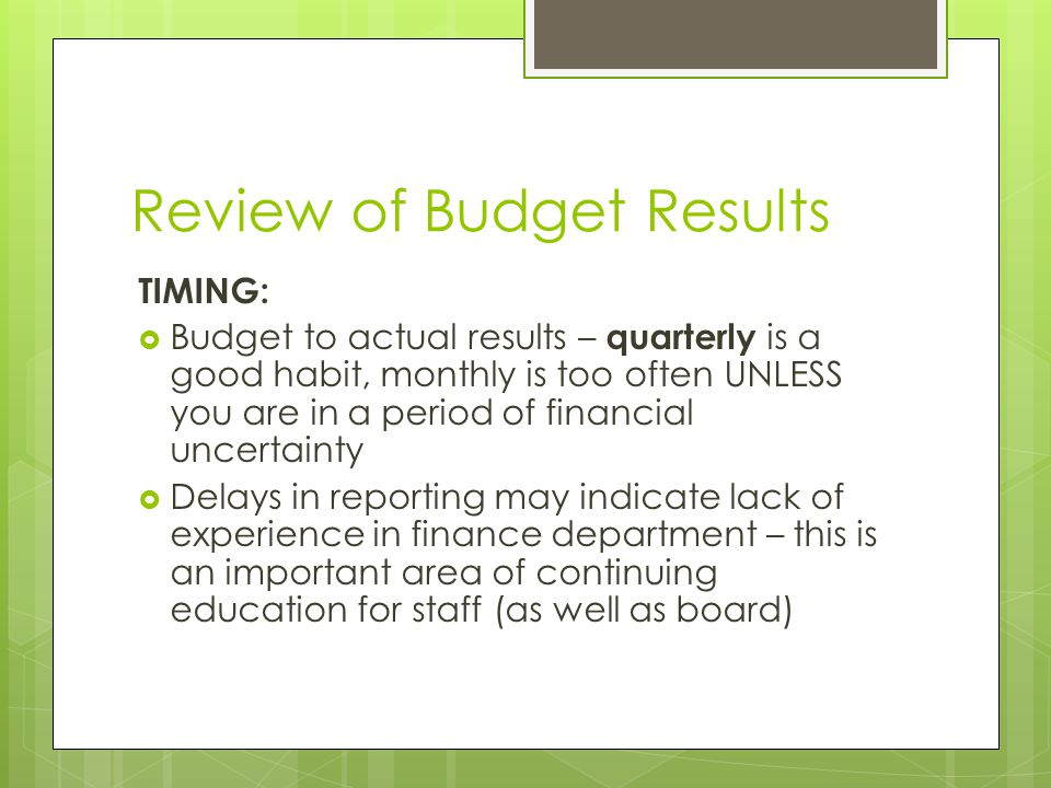 Review of Budget Results TIMING:  Budget to actual results – quarterly is a good habit, monthly is too often UNLESS you are in a period of financial