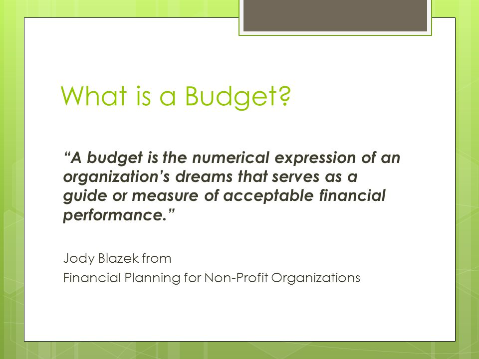 """What is a Budget? """"A budget is the numerical expression of an organization's dreams that serves as a guide or measure of acceptable financial performa"""