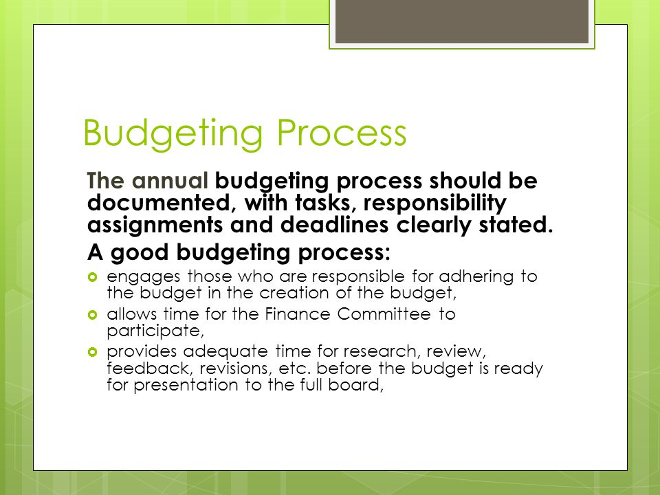 Budgeting Process (cont'd)  incorporates strategic planning initiatives,  is characterized by realistic projections for income and expense  is income-based (expenses do not exceed the realistic income projections)  identifies fixed (indirect) costs and relates them to reliable revenue,  is driven both by mission priorities and fiscal accountability