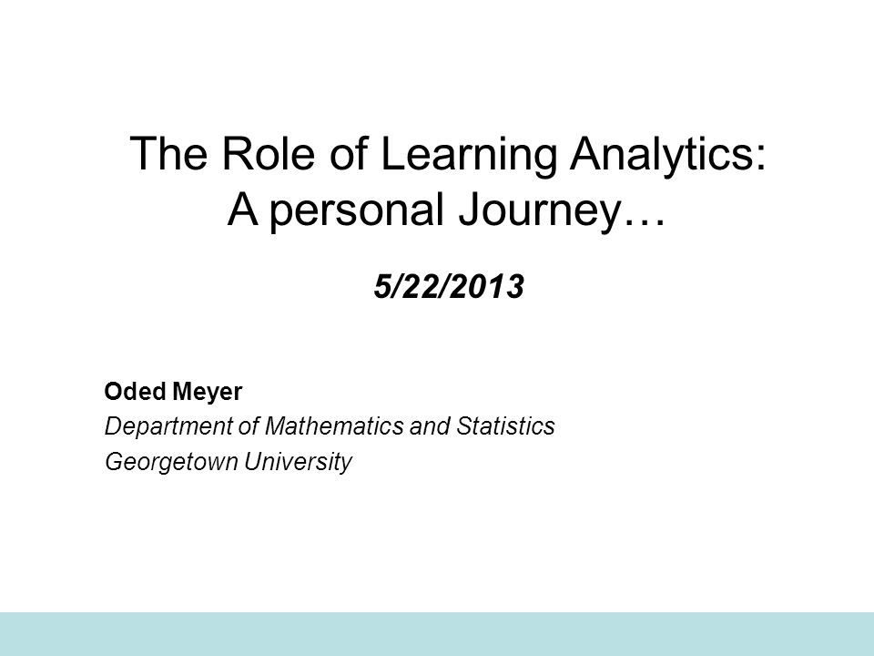 The Role of Learning Analytics: A personal Journey… 5/22/2013 Oded Meyer Department of Mathematics and Statistics Georgetown University