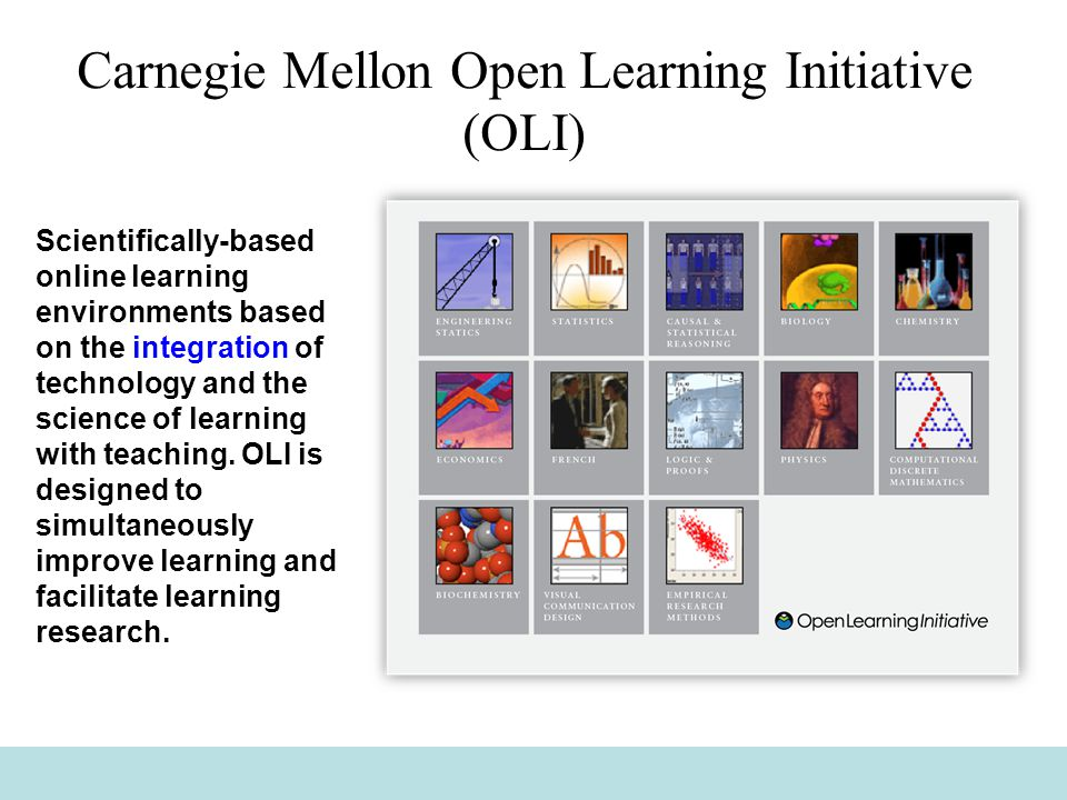Carnegie Mellon Open Learning Initiative (OLI) Scientifically-based online learning environments based on the integration of technology and the science of learning with teaching.
