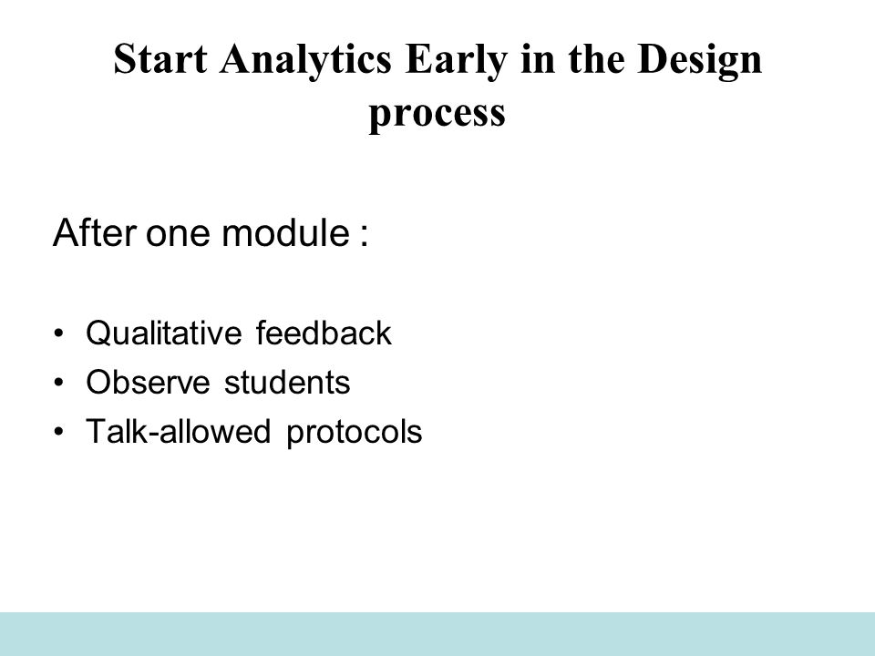 Start Analytics Early in the Design process After one module : Qualitative feedback Observe students Talk-allowed protocols