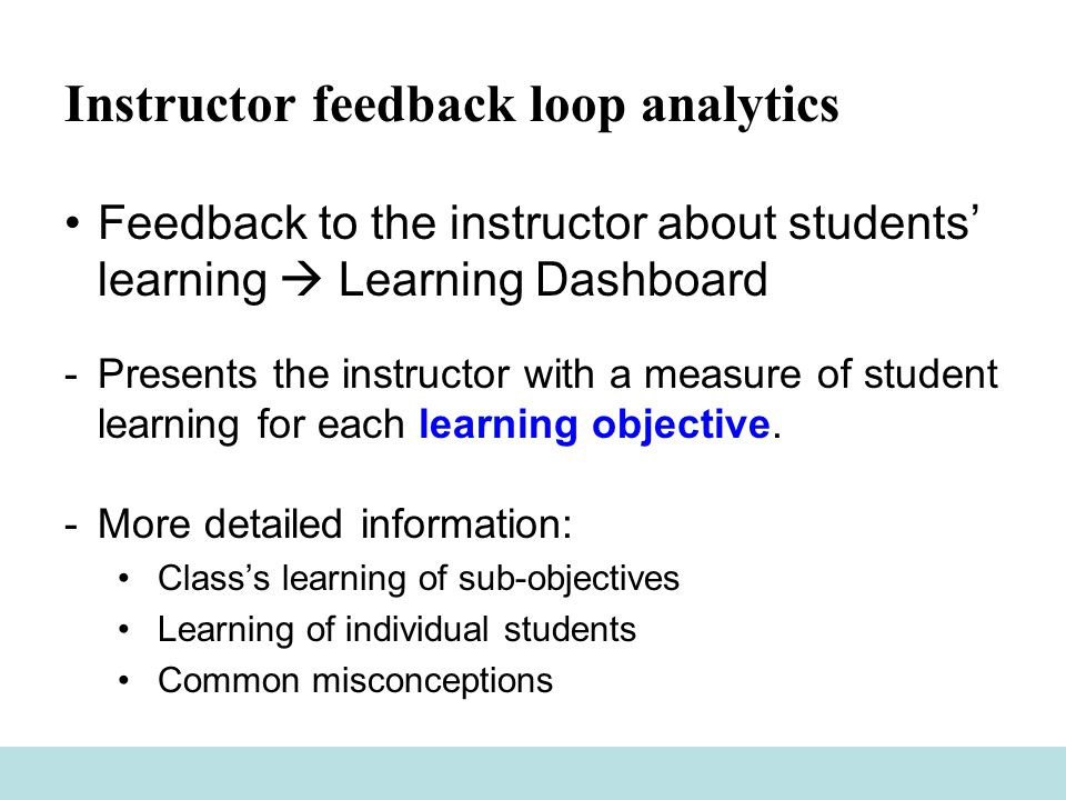 Instructor feedback loop analytics Feedback to the instructor about students' learning  Learning Dashboard -Presents the instructor with a measure of student learning for each learning objective.