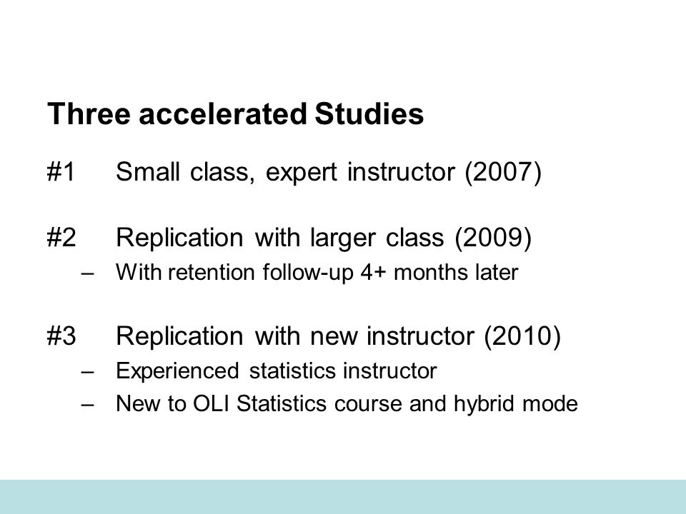 Three accelerated Studies #1Small class, expert instructor (2007) #2Replication with larger class (2009) –With retention follow-up 4+ months later #3Replication with new instructor (2010) –Experienced statistics instructor –New to OLI Statistics course and hybrid mode