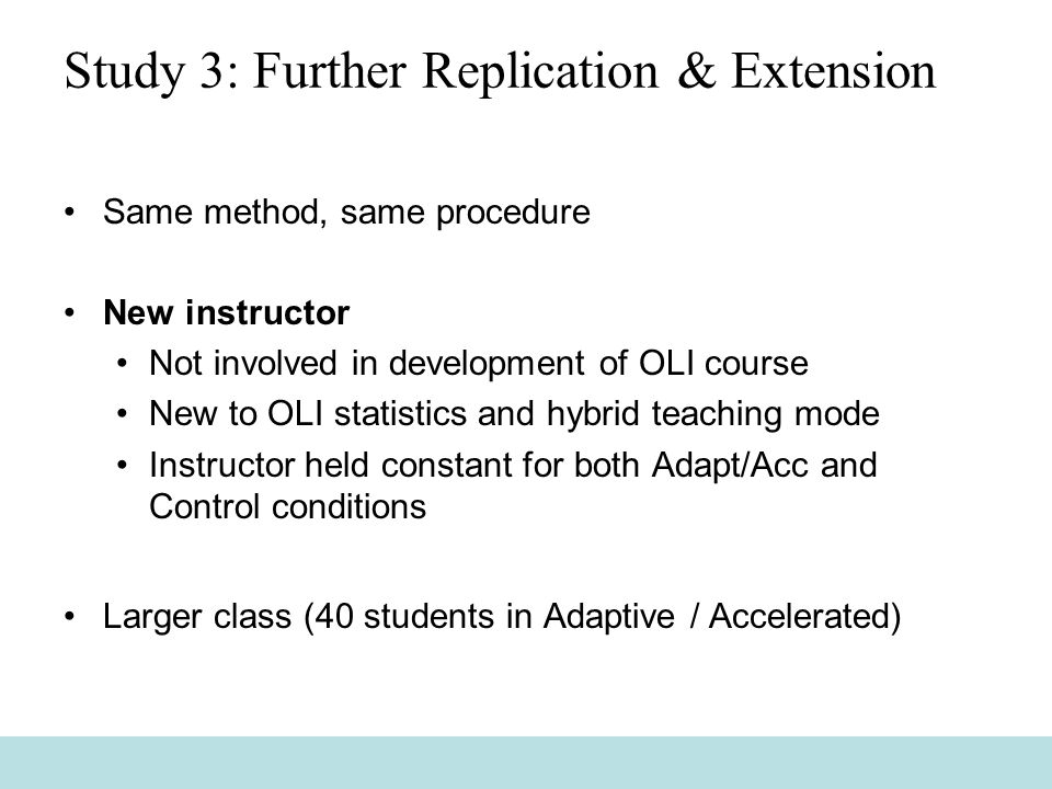 Study 3: Further Replication & Extension Same method, same procedure New instructor Not involved in development of OLI course New to OLI statistics and hybrid teaching mode Instructor held constant for both Adapt/Acc and Control conditions Larger class (40 students in Adaptive / Accelerated)