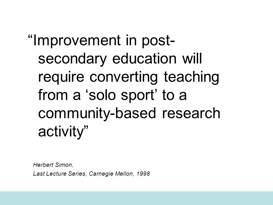 Improvement in post- secondary education will require converting teaching from a 'solo sport' to a community-based research activity Herbert Simon, Last Lecture Series, Carnegie Mellon, 1998