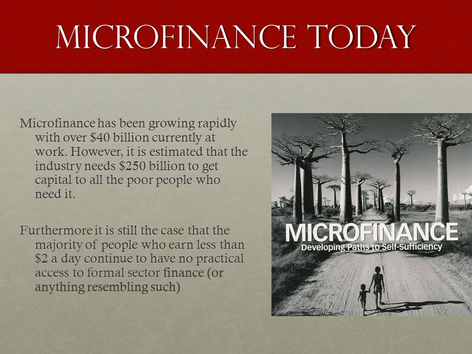 Microfinance Today Microfinance has been growing rapidly with over $40 billion currently at work.