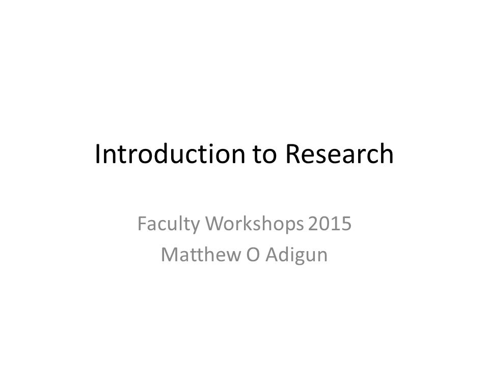 Introduction to Research Faculty Workshops 2015 Matthew O Adigun