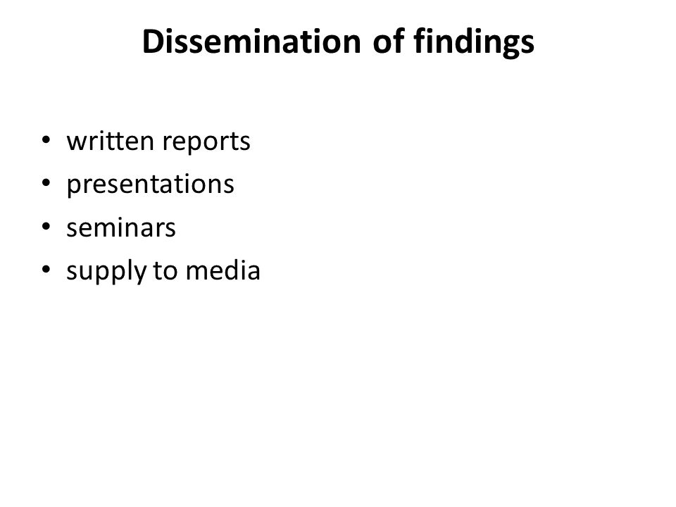 Dissemination of findings written reports presentations seminars supply to media