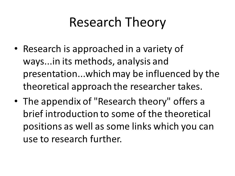 Research Theory Research is approached in a variety of ways...in its methods, analysis and presentation...which may be influenced by the theoretical a