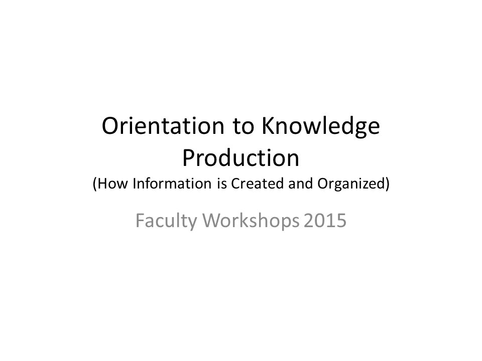 Orientation to Knowledge Production (How Information is Created and Organized) Faculty Workshops 2015