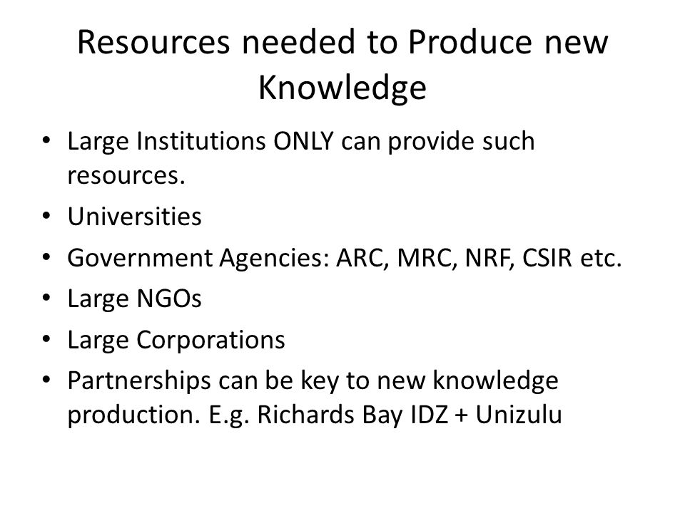 Resources needed to Produce new Knowledge Large Institutions ONLY can provide such resources.
