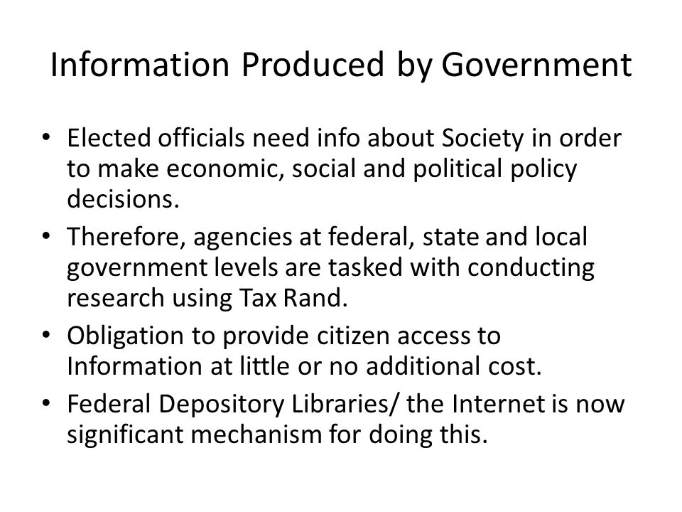Information Produced by Government Elected officials need info about Society in order to make economic, social and political policy decisions. Therefo
