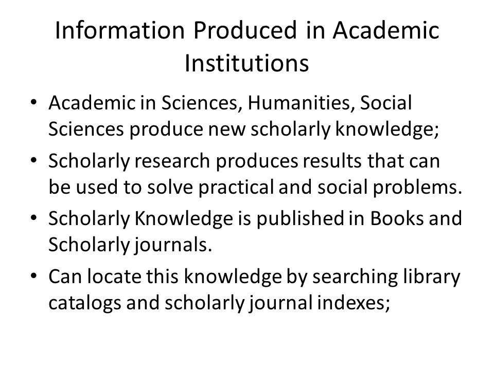 Information Produced in Academic Institutions Academic in Sciences, Humanities, Social Sciences produce new scholarly knowledge; Scholarly research produces results that can be used to solve practical and social problems.
