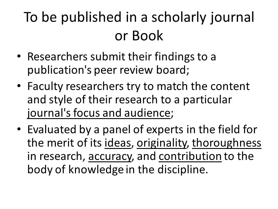 To be published in a scholarly journal or Book Researchers submit their findings to a publication s peer review board; Faculty researchers try to match the content and style of their research to a particular journal s focus and audience; Evaluated by a panel of experts in the field for the merit of its ideas, originality, thoroughness in research, accuracy, and contribution to the body of knowledge in the discipline.