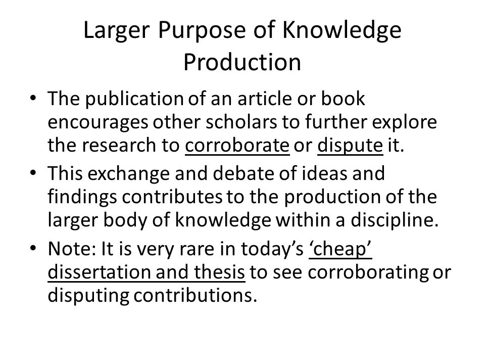 Larger Purpose of Knowledge Production The publication of an article or book encourages other scholars to further explore the research to corroborate or dispute it.