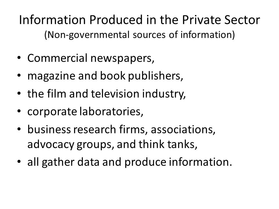 Information Produced in the Private Sector (Non-governmental sources of information) Commercial newspapers, magazine and book publishers, the film and television industry, corporate laboratories, business research firms, associations, advocacy groups, and think tanks, all gather data and produce information.