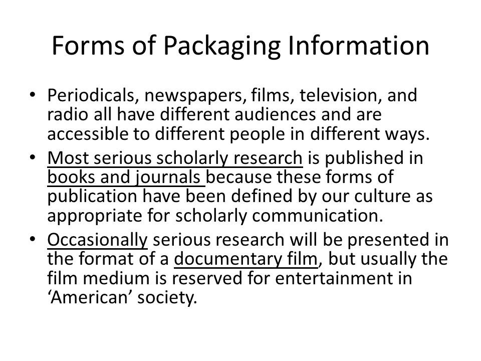 Forms of Packaging Information Periodicals, newspapers, films, television, and radio all have different audiences and are accessible to different people in different ways.