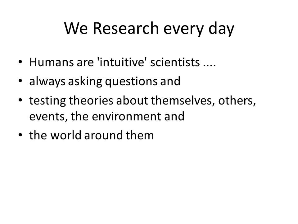 We Research every day Humans are 'intuitive' scientists.... always asking questions and testing theories about themselves, others, events, the environ