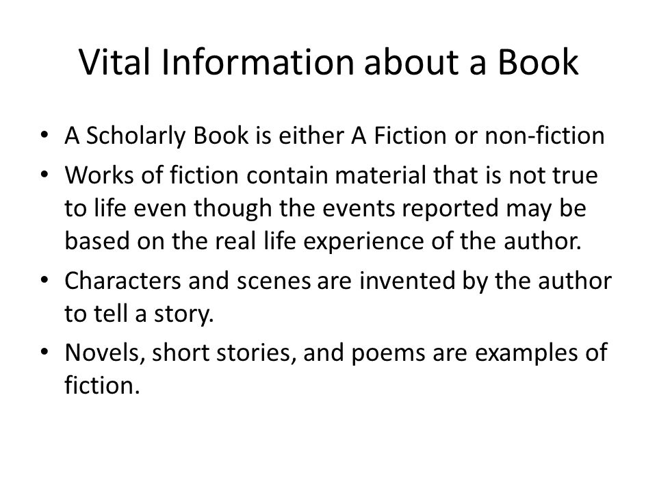 Vital Information about a Book A Scholarly Book is either A Fiction or non-fiction Works of fiction contain material that is not true to life even though the events reported may be based on the real life experience of the author.