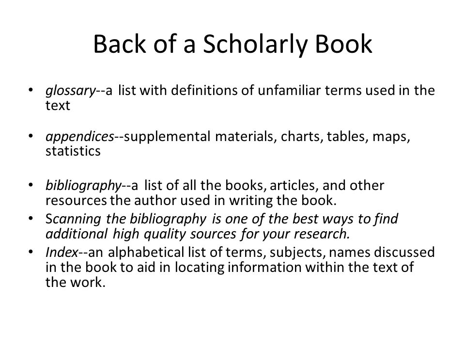 Back of a Scholarly Book glossary--a list with definitions of unfamiliar terms used in the text appendices--supplemental materials, charts, tables, ma