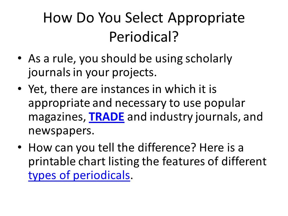 How Do You Select Appropriate Periodical? As a rule, you should be using scholarly journals in your projects. Yet, there are instances in which it is