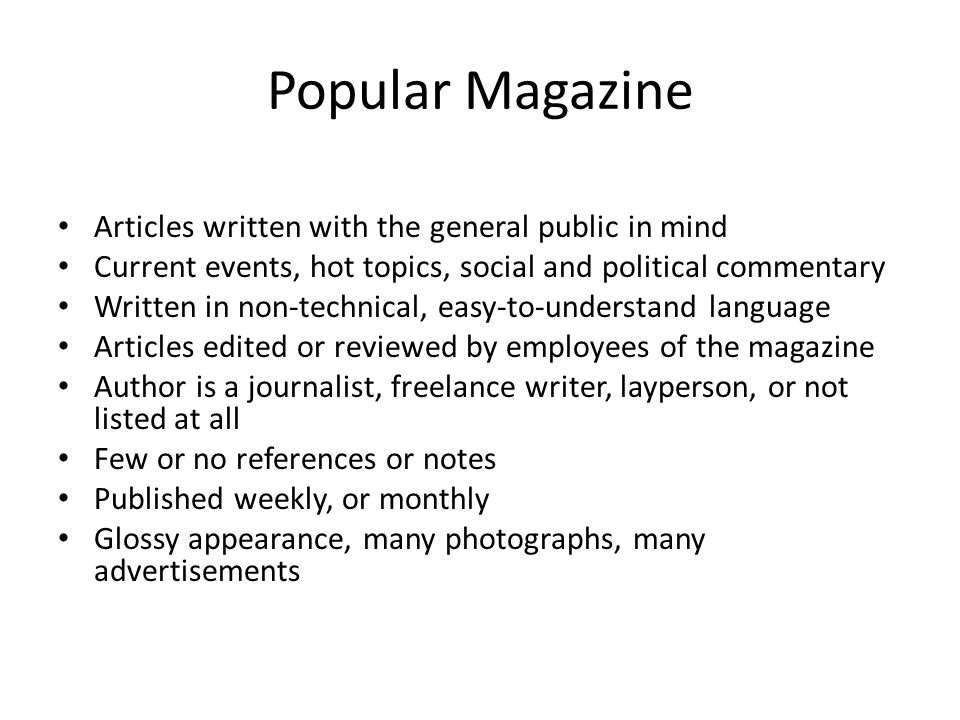 Popular Magazine Articles written with the general public in mind Current events, hot topics, social and political commentary Written in non-technical