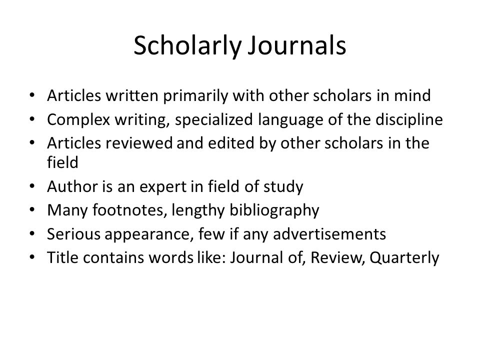 Scholarly Journals Articles written primarily with other scholars in mind Complex writing, specialized language of the discipline Articles reviewed and edited by other scholars in the field Author is an expert in field of study Many footnotes, lengthy bibliography Serious appearance, few if any advertisements Title contains words like: Journal of, Review, Quarterly